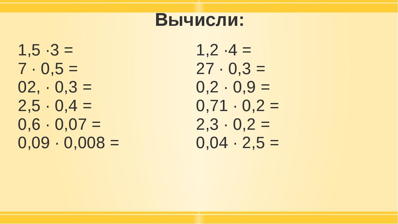Вычисли: 1,5 ·3 = 7 · 0,5 = 02, · 0,3 = 2,5 · 0,4 = 0,6 · 0,07 = 0,09 · 0,008...