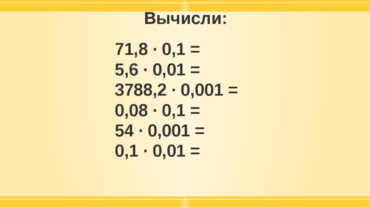 Вычисли: 71,8 · 0,1 = 5,6 · 0,01 = 3788,2 · 0,001 = 0,08 · 0,1 = 54 · 0,001 =...