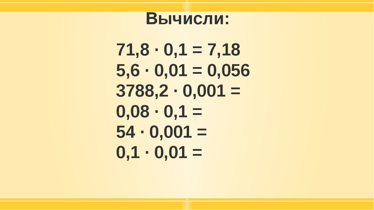 Вычисли: 71,8 · 0,1 = 7,18 5,6 · 0,01 = 0,056 3788,2 · 0,001 = 0,08 · 0,1 = 5...