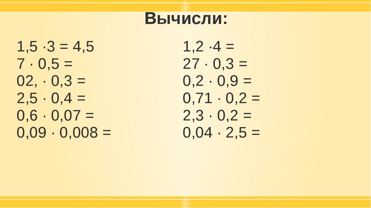 Вычисли: 1,5 ·3 =4,5 7 · 0,5 = 02, · 0,3 = 2,5 · 0,4 = 0,6 · 0,07 = 0,09· 0,0...