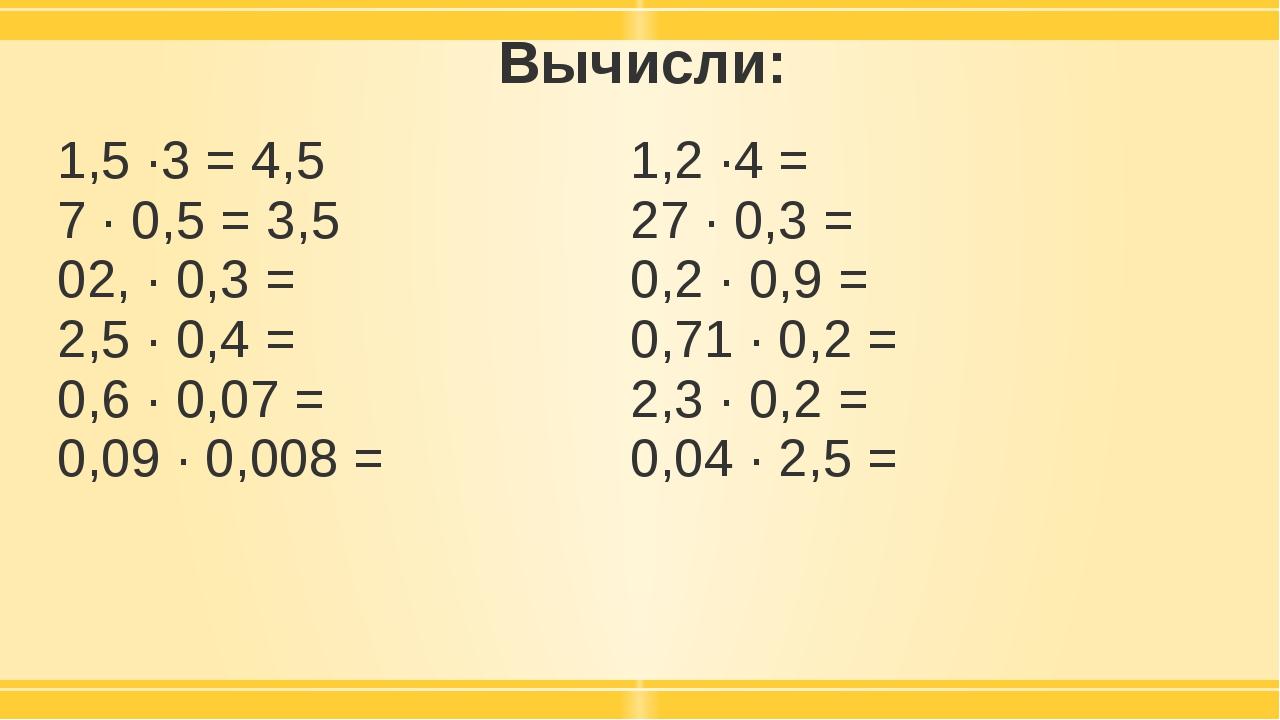 Вычисли: 1,5 ·3 = 4,5 7 · 0,5 =3,5 02, · 0,3 = 2,5 · 0,4 = 0,6 · 0,07 = 0,09...