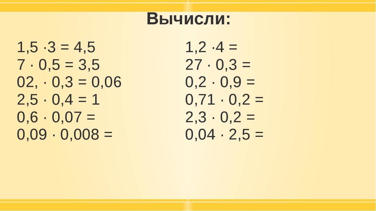 Вычисли: 1,5 ·3 = 4,5 7 · 0,5 = 3,5 02, · 0,3 = 0,06 2,5 · 0,4 =1 0,6 · 0,07...