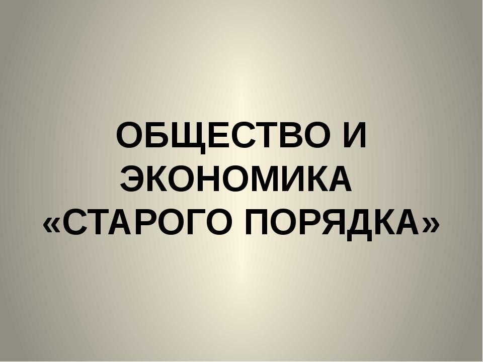 ОБЩЕСТВО И ЭКОНОМИКА «СТАРОГО ПОРЯДКА»