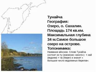 Тунайча География: Озеро, о. Сахалин. Площадь 174 кв.км. Максимальная глубина