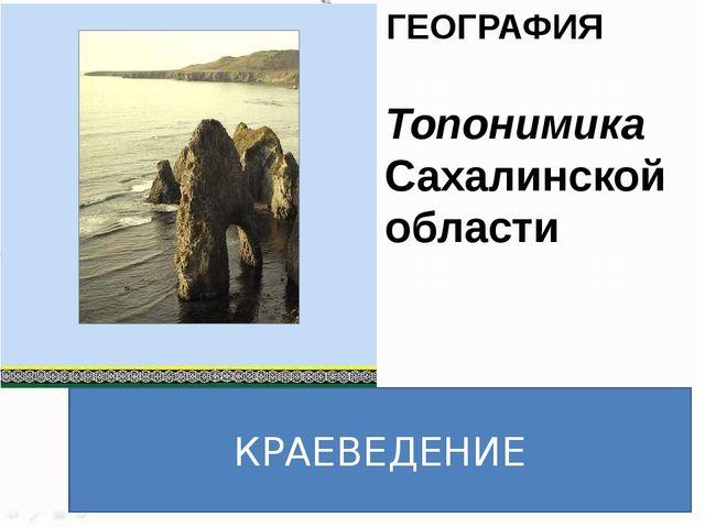 ГЕОГРАФИЯ Топонимика Сахалинской области КРАЕВЕДЕНИЕ