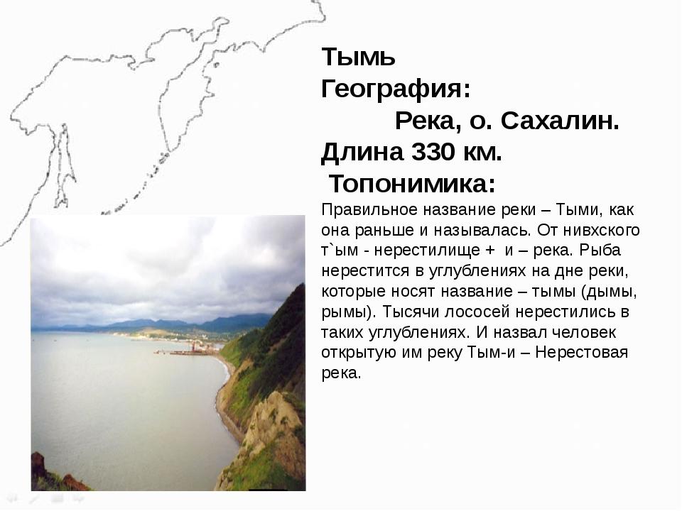 Тымь География: Река, о. Сахалин. Длина 330 км. Топонимика: Правильное назван...