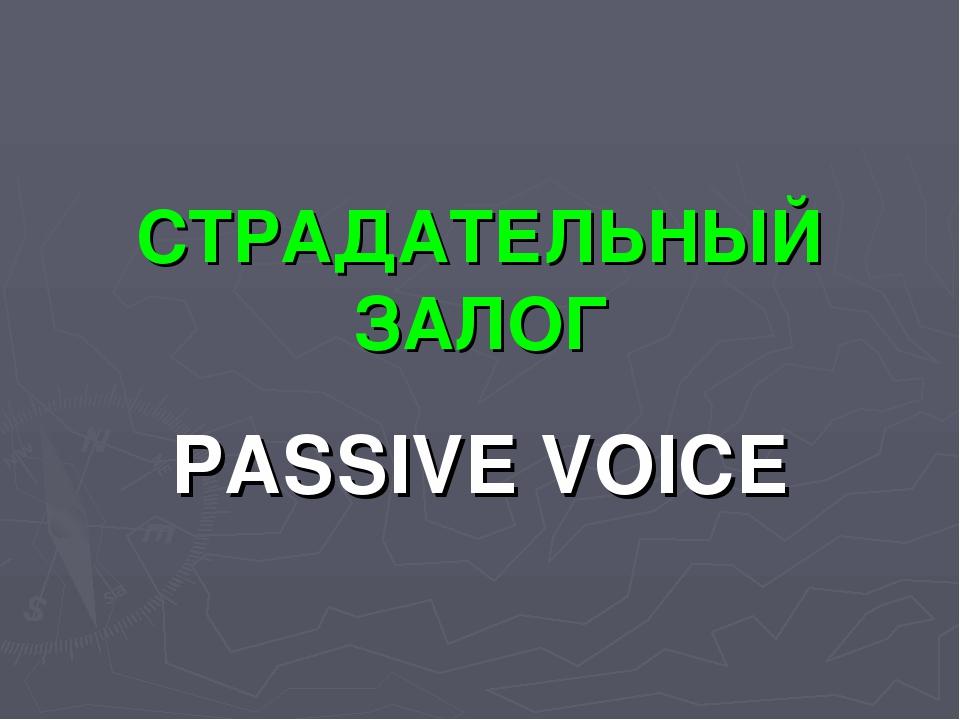 СТРАДАТЕЛЬНЫЙ ЗАЛОГ PASSIVE VOICE