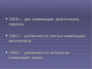 1958 г.- две номинации: фортепиано, скрипка 1962 г.- добавляется третья номин