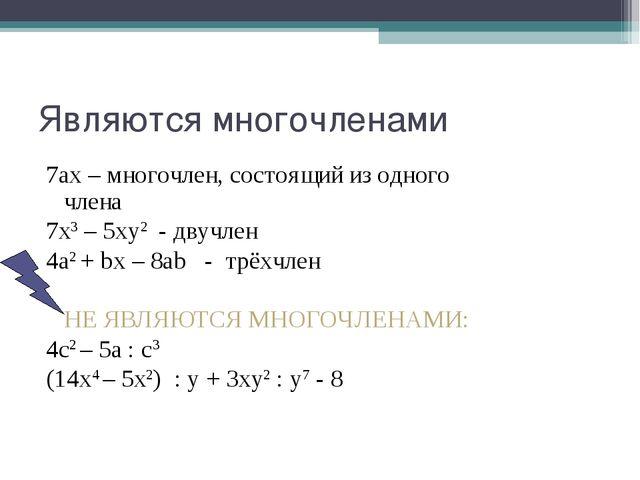 Являются многочленами 7ах – многочлен, состоящий из одного  члена 7х3 – 5ху2...