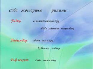 Сабақ жоспарының құрылымы: Үндеу: а) Білімді өзектендіру   ә) Мақсатты т