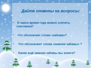 Дайте ответы на вопросы: В какое время года можно слепить снеговика? Что обо