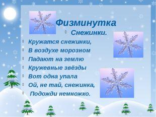 Физминутка Снежинки. Кружатся снежинки, В воздухе морозном Падают на землю К