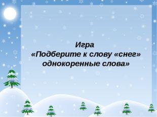 Игра «Подберите к слову «снег» однокоренные слова»