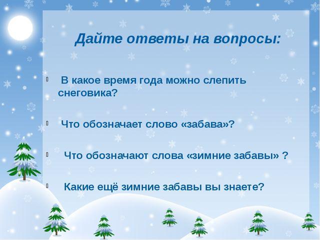 Дайте ответы на вопросы: В какое время года можно слепить снеговика? Что обо...