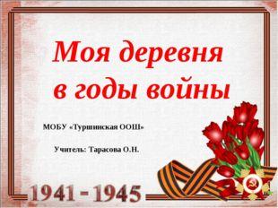 Моя деревня в годы войны МОБУ «Туршинская ООШ» Учитель: Тарасова О.Н.