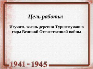 Цель работы: Изучить жизнь деревни Туршемучаш в годы Великой Отечественной во
