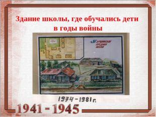 Здание школы, где обучались дети в годы войны