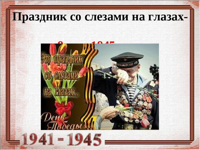 Праздник со слезами на глазах- 9 мая 1945 года