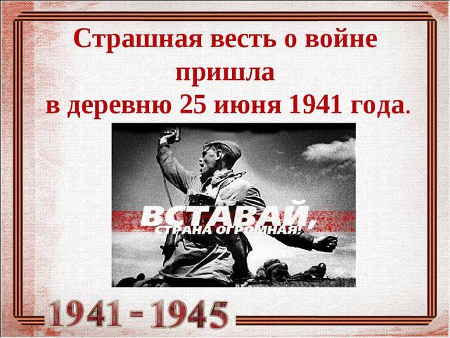 Страшная весть о войне пришла в деревню 25 июня 1941 года.