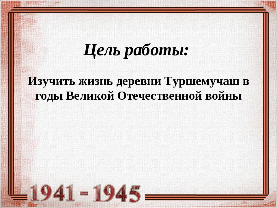 Цель работы: Изучить жизнь деревни Туршемучаш в годы Великой Отечественной во...