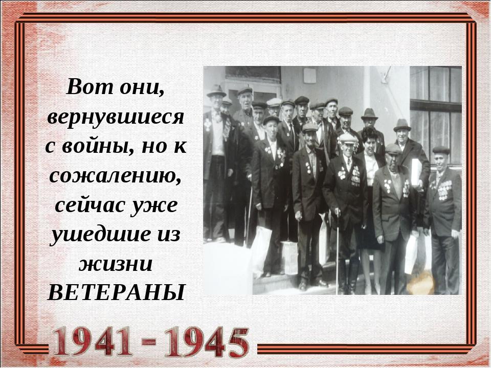 Вот они, вернувшиеся с войны, но к сожалению, сейчас уже ушедшие из жизни ВЕТ...