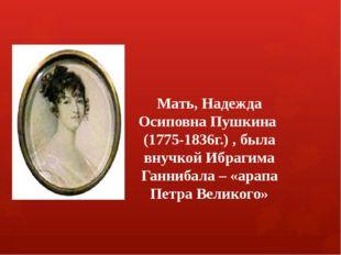 Мать, Надежда Осиповна Пушкина (1775-1836г.) , была внучкой Ибрагима Ганниба