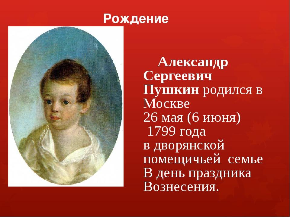 Рождение Александр Сергеевич Пушкин родился в Москве 26 мая (6 июня) 1799 го...