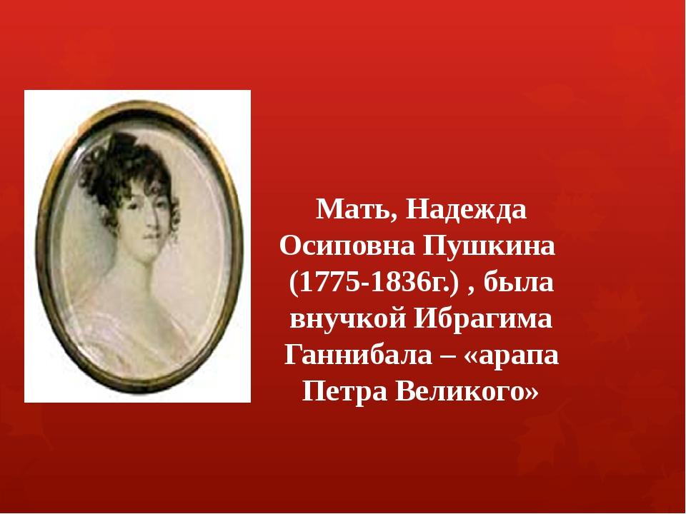 Мать, Надежда Осиповна Пушкина (1775-1836г.) , была внучкой Ибрагима Ганниба...
