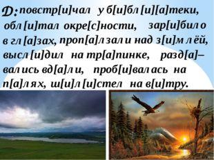 Д: обл[и]тал окре[с]ности, зар[и]било в гл[а]зах, ш[и]л[и]стел на в[и]тру. п[