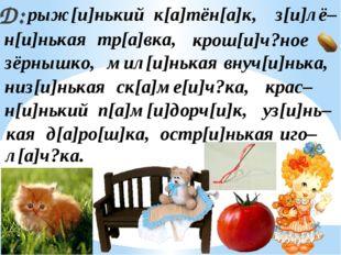 Д: рыж[и]нький к[а]тён[а]к, крас– низ[и]нькая ск[а]ме[и]ч?ка, крош[и]ч?ное ос