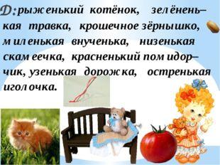 Д: рыженький котёнок, красненький помидор– скамеечка, крошечное зёрнышко, ост