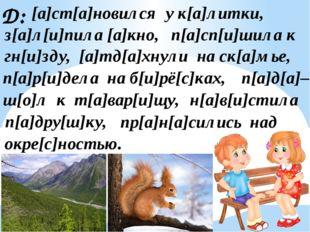 Д: п[а]сп[и]шила к п[а]д[а]– з[а]л[и]пила [а]кно, гн[и]зду, [а]тд[а]хнули на