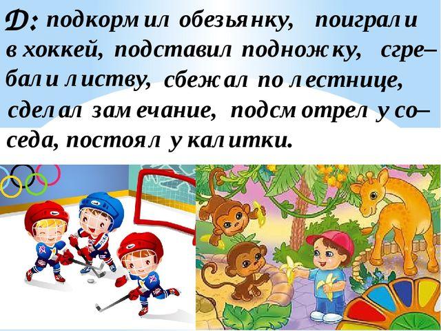 Д: подставил подножку, подкормил обезьянку, сбежал по лестнице, бали листву,...