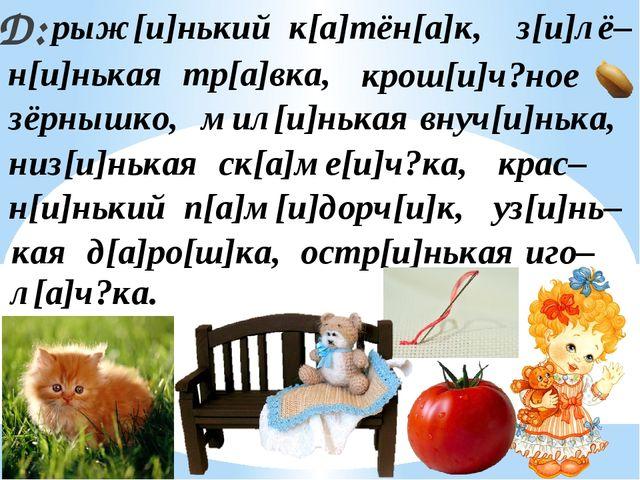 Д: рыж[и]нький к[а]тён[а]к, крас– низ[и]нькая ск[а]ме[и]ч?ка, крош[и]ч?ное ос...