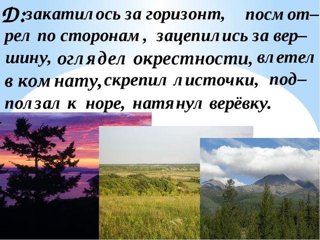 Д: закатилось за горизонт, посмот– рел по сторонам, оглядел окрестности, влет...