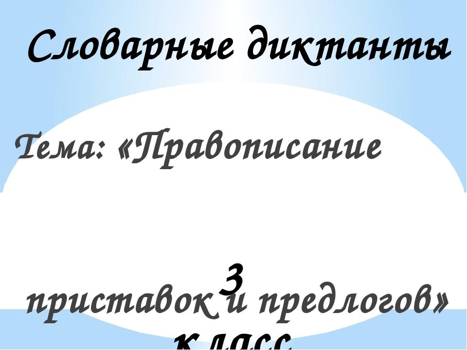 Словарные диктанты Тема: «Правописание приставок и предлогов» 3 класс