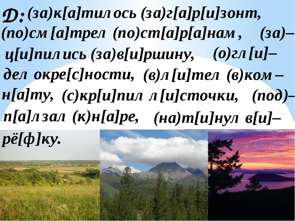 Д: (за)к[а]тилось (за)г[а]р[и]зонт, (по)см[а]трел (по)ст[а]р[а]нам, (за)– дел...