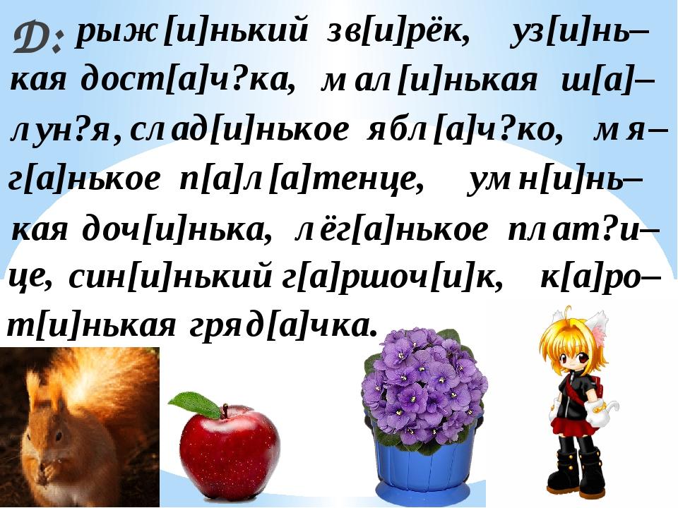 Д: лёг[а]нькое плат?и– уз[и]нь– рыж[и]нький зв[и]рёк, мал[и]нькая ш[а]– син[и...