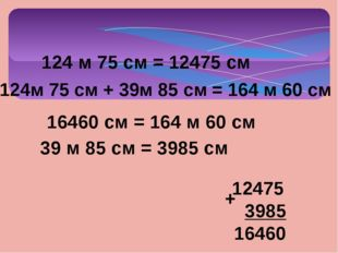 124м 75 см + 39м 85 см = 164 м 60 см 124 м 75 см = 12475 см 39 м 85 см = 3985