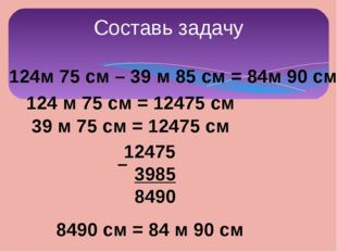124м 75 см – 39 м 85 см = 84м 90 см 124 м 75 см = 12475 см 39 м 75 см = 12475