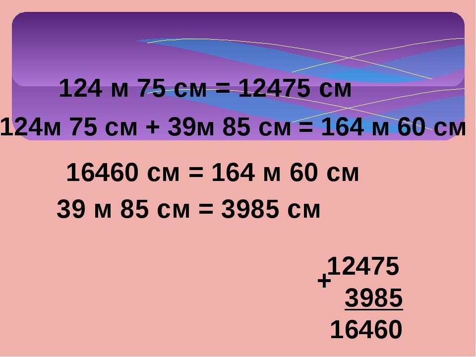 124м 75 см + 39м 85 см = 164 м 60 см 124 м 75 см = 12475 см 39 м 85 см = 3985...