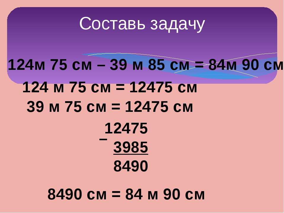 124м 75 см – 39 м 85 см = 84м 90 см 124 м 75 см = 12475 см 39 м 75 см = 12475...