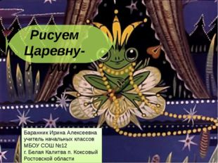 Рисуем Царевну-лягушку Баранник Ирина Алексеевна учитель начальных классов М