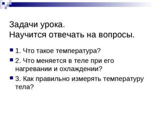 Задачи урока. Научится отвечать на вопросы. 1. Что такое температура? 2. Что