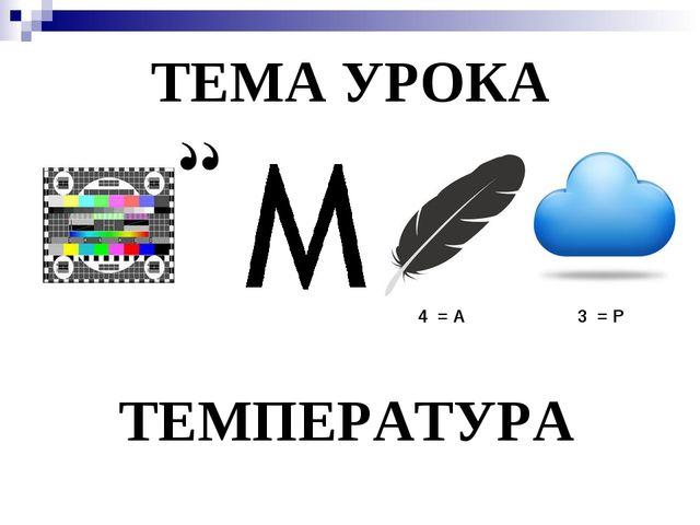 ТЕМА УРОКА 4 = А 3 = Р ТЕМПЕРАТУРА