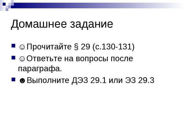 Домашнее задание ☺Прочитайте § 29 (с.130-131) ☺Ответьте на вопросы после пара...