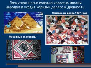 Лоскутное шитье издавна известно многим народам и уходит корнями далеко в дре
