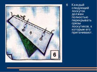 6 Каждый следующий лоскуток должен полностью перекрывать срезы лоскутиков, к
