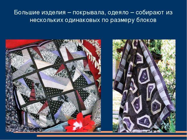 Большие изделия – покрывала, одеяло – собирают из нескольких одинаковых по ра...