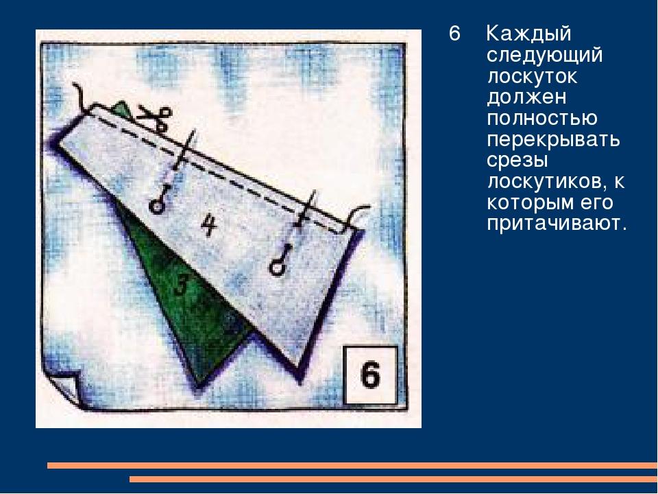 6 Каждый следующий лоскуток должен полностью перекрывать срезы лоскутиков, к...